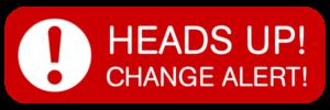 Heads up! Change alert!